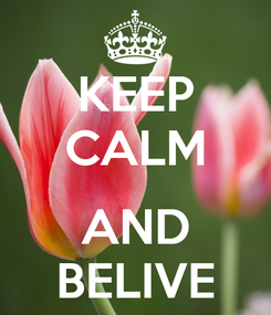 Poster: KEEP CALM  AND BELIVE