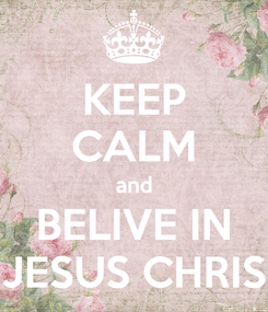 Poster: KEEP CALM and BELIVE IN JESUS CHRIS