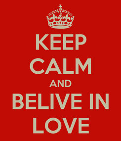 Poster: KEEP CALM AND BELIVE IN LOVE