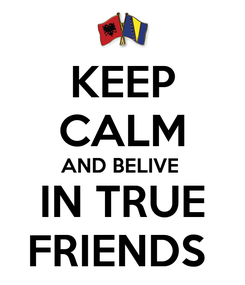 Poster: KEEP CALM AND BELIVE   IN TRUE  FRIENDS
