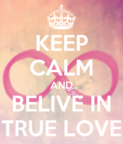 Poster: KEEP CALM AND BELIVE IN TRUE LOVE