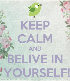 Poster: KEEP CALM AND BELIVE IN  YOURSELF!