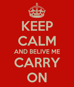 Poster: KEEP CALM AND BELIVE ME CARRY ON
