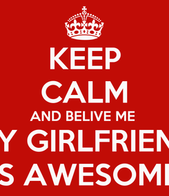 Poster: KEEP CALM AND BELIVE ME  MY GIRLFRIEND IS AWESOME