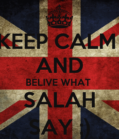 Poster: KEEP CALM  AND BELIVE WHAT  SALAH SAY ;)