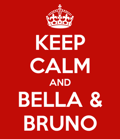 Poster: KEEP CALM AND BELLA & BRUNO