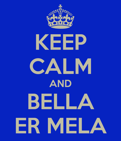 Poster: KEEP CALM AND BELLA ER MELA