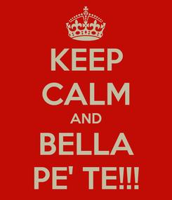 Poster: KEEP CALM AND BELLA PE' TE!!!