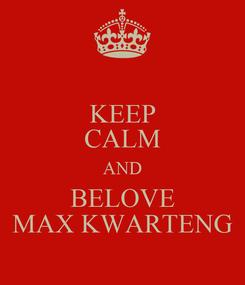 Poster: KEEP CALM AND BELOVE MAX KWARTENG