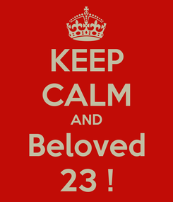 Poster: KEEP CALM AND Beloved 23 !