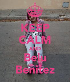 Poster: KEEP CALM AND Belu Benitez