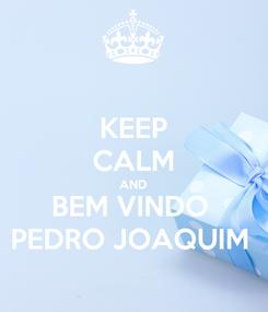 Poster: KEEP CALM AND BEM VINDO  PEDRO JOAQUIM