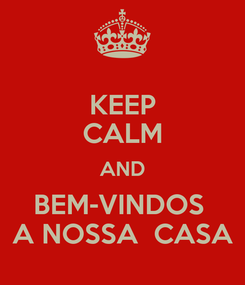 Poster: KEEP CALM AND BEM-VINDOS  A NOSSA  CASA