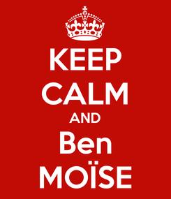 Poster: KEEP CALM AND Ben MOÏSE