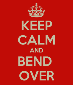 Poster: KEEP CALM AND BEND  OVER