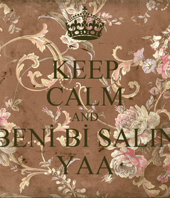 Poster: KEEP CALM AND BENİ Bİ SALIN YAA