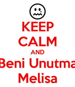 Poster: KEEP CALM AND Beni Unutma Melisa