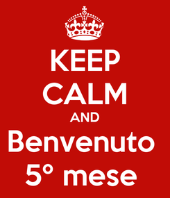 Poster: KEEP CALM AND Benvenuto  5º mese