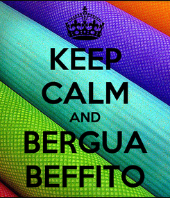 Poster: KEEP CALM AND BERGUA BEFFITO