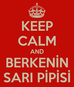 Poster: KEEP CALM AND BERKENİN SARI PİPİSİ