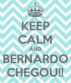 Poster: KEEP CALM AND BERNARDO CHEGOU!!