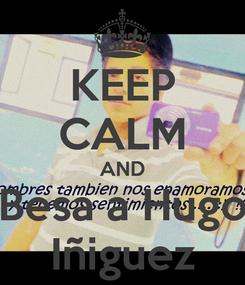 Poster: KEEP CALM AND Besa a Hugo Iñiguez