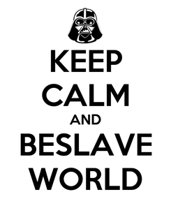Poster: KEEP CALM AND BESLAVE WORLD