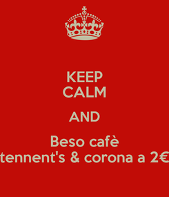 Poster: KEEP CALM AND Beso cafè tennent's & corona a 2€