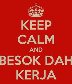 Poster: KEEP CALM AND BESOK DAH KERJA