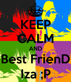 Poster: KEEP CALM AND Best FrienD Iza ;P