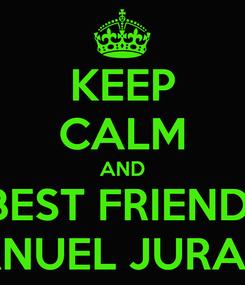 Poster: KEEP CALM AND BEST FRIEND  MANUEL JURADO
