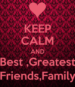 Poster: KEEP CALM AND Best ,Greatest Friends,Family