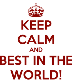 Poster: KEEP CALM AND BEST IN THE WORLD!