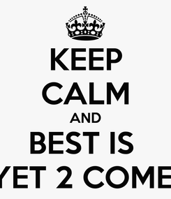Poster: KEEP CALM AND BEST IS  YET 2 COME