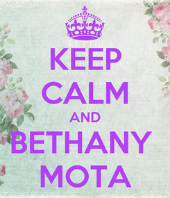 Poster: KEEP CALM AND BETHANY  MOTA