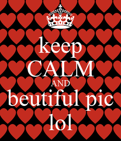 Poster: keep CALM AND beutiful pic lol