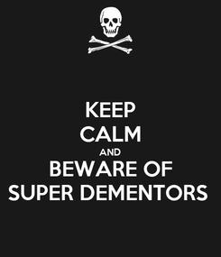 Poster: KEEP CALM AND BEWARE OF SUPER DEMENTORS