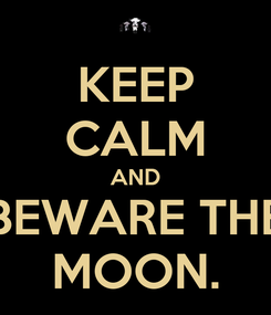 Poster: KEEP CALM AND BEWARE THE MOON.