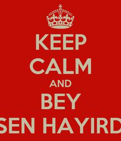 Poster: KEEP CALM AND BEY    SEN HAYIRDIR