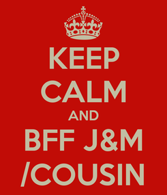 Poster: KEEP CALM AND BFF J&M /COUSIN