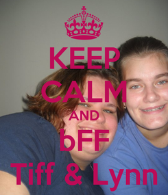 Poster: KEEP CALM AND bFF Tiff & Lynn
