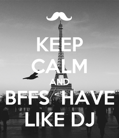 Poster: KEEP CALM AND BFFS  HAVE LIKE DJ
