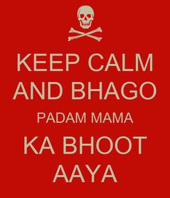 Poster: KEEP CALM AND BHAGO PADAM MAMA KA BHOOT AAYA