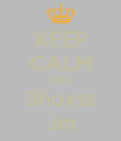Poster: KEEP CALM AND Bhoxsz Jm