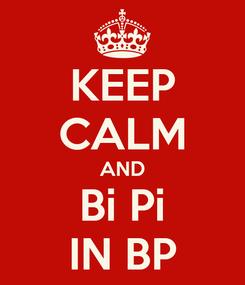 Poster: KEEP CALM AND Bi Pi IN BP