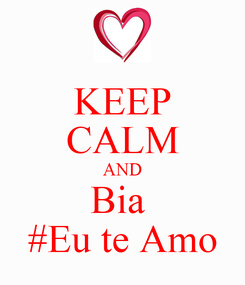 Poster: KEEP CALM AND Bia  #Eu te Amo