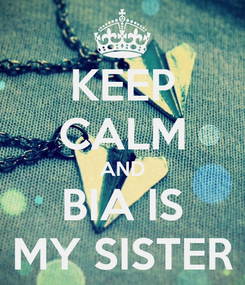 Poster: KEEP CALM AND BIA IS MY SISTER