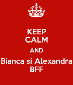 Poster: KEEP CALM AND Bianca si Alexandra BFF