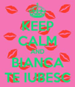 Poster: KEEP CALM AND BIANCA TE IUBESC