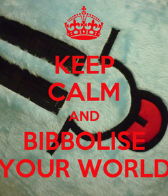 Poster: KEEP CALM AND BIBBOLISE YOUR WORLD